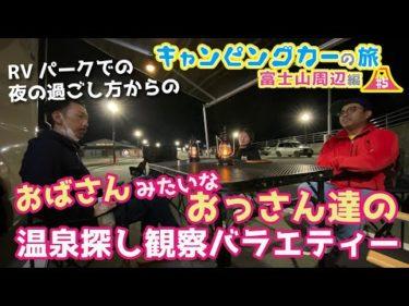 【5話】RVパークでの夜の過ごし方からの(おばさん)みたいな(おっさん達の)温泉探し観察バラエティー【キャンピングカーで行く富士山周辺の旅】